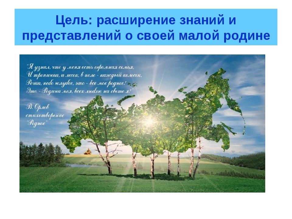 Цель: расширение знаний и представлений о своей малой родине