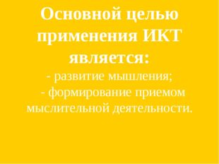 Основной целью применения ИКТ является: - развитие мышления; - формирование п