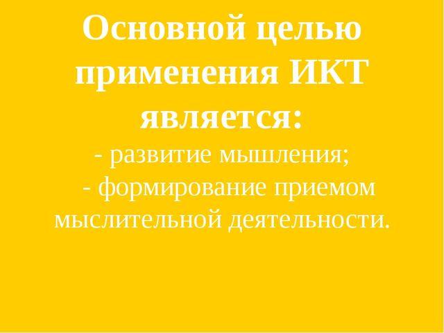 Основной целью применения ИКТ является: - развитие мышления; - формирование п...
