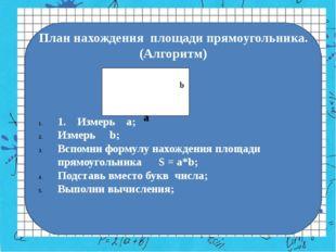План нахождения площади прямоугольника. (Алгоритм) 1. Измерь а; Измерь b; Всп