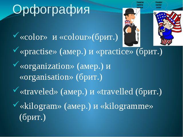 Орфография «color» и «colour»(брит.) «practise» (амер.) и «practiсe» (брит.)...