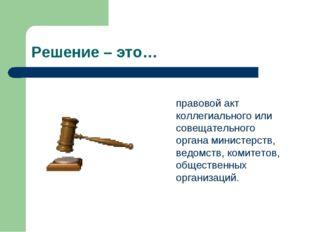 Решение – это…  правовой акт коллегиального или совещательного органа минис