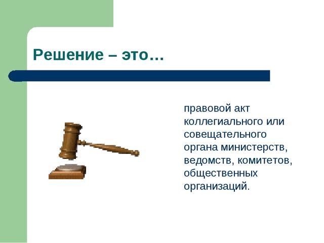 Решение – это…  правовой акт коллегиального или совещательного органа минис...