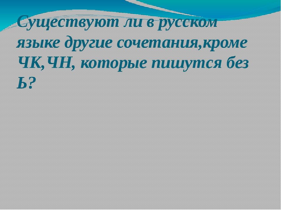 Существуют ли в русском языке другие сочетания,кроме ЧК,ЧН, которые пишутся б...