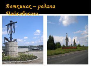Воткинск – родина Чайковского.