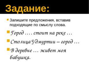 Задание: Запишите предложения, вставив подходящие по смыслу слова. Город …. с