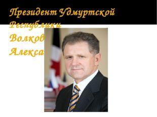 Президент Удмуртской Республики Волков Александр Александрович.