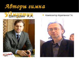 Авторы гимна Удмуртии Шептулин А.А. Композитор Корепанов Г.А.