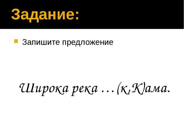 Задание: Запишите предложение Широка река …(к,К)ама.