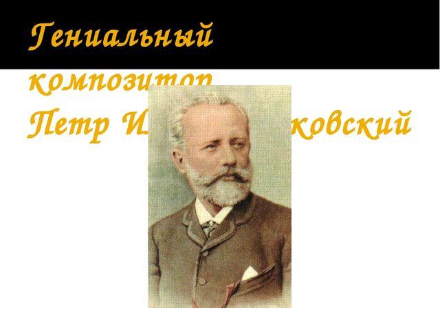 Гениальный композитор Петр Ильич Чайковский