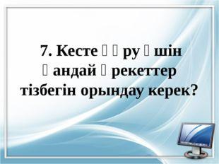 7. Кесте құру үшін қандай әрекеттер тізбегін орындау керек?