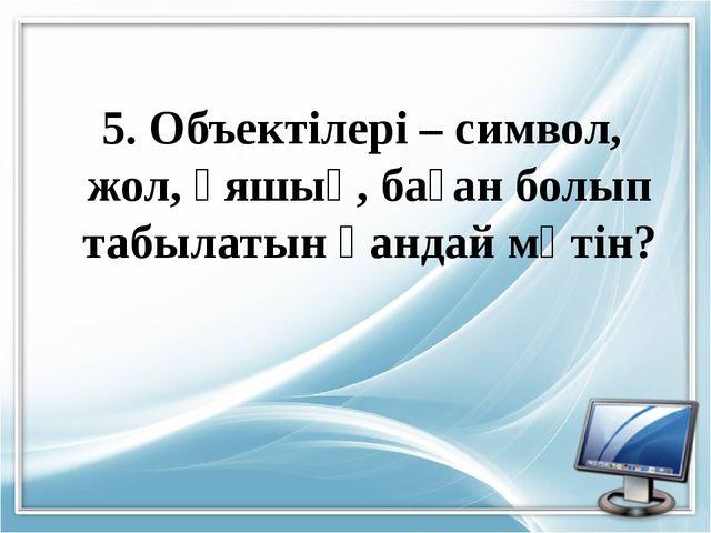 5. Объектілері – символ, жол, ұяшық, баған болып табылатын қандай мәтін?
