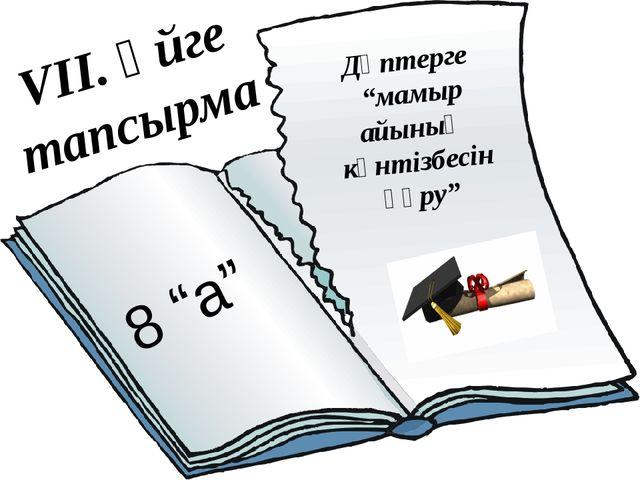 """VII. Үйге тапсырма Дәптерге """"мамыр айының күнтізбесін құру"""" 8 """"а"""""""