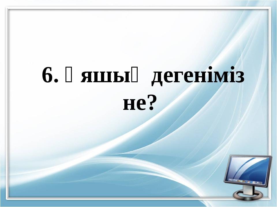 6. Ұяшық дегеніміз не?