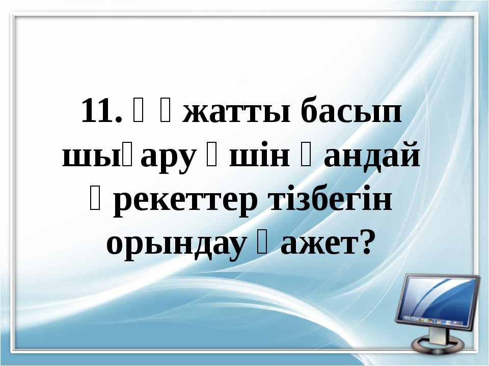 11. Құжатты басып шығару үшін қандай әрекеттер тізбегін орындау қажет?