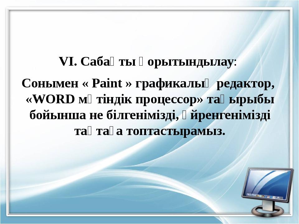 VI. Сабақты қорытындылау: Сонымен « Paint » графикалық редактор, «WORD мәтінд...