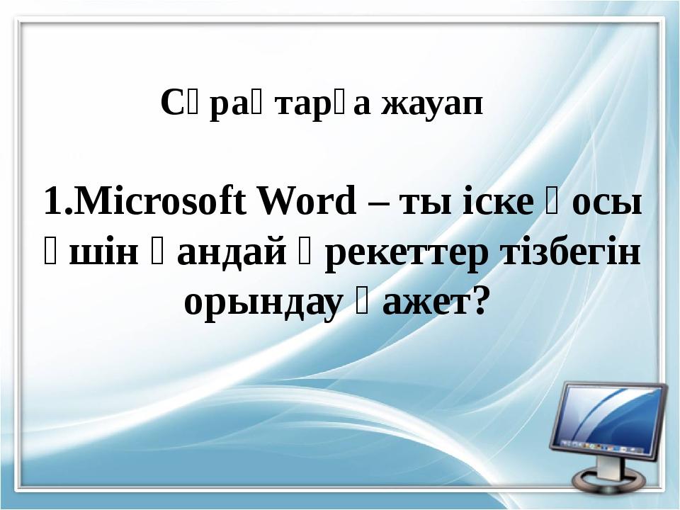 1.Microsoft Word – ты іске қосы үшін қандай әрекеттер тізбегін орындау қажет?...