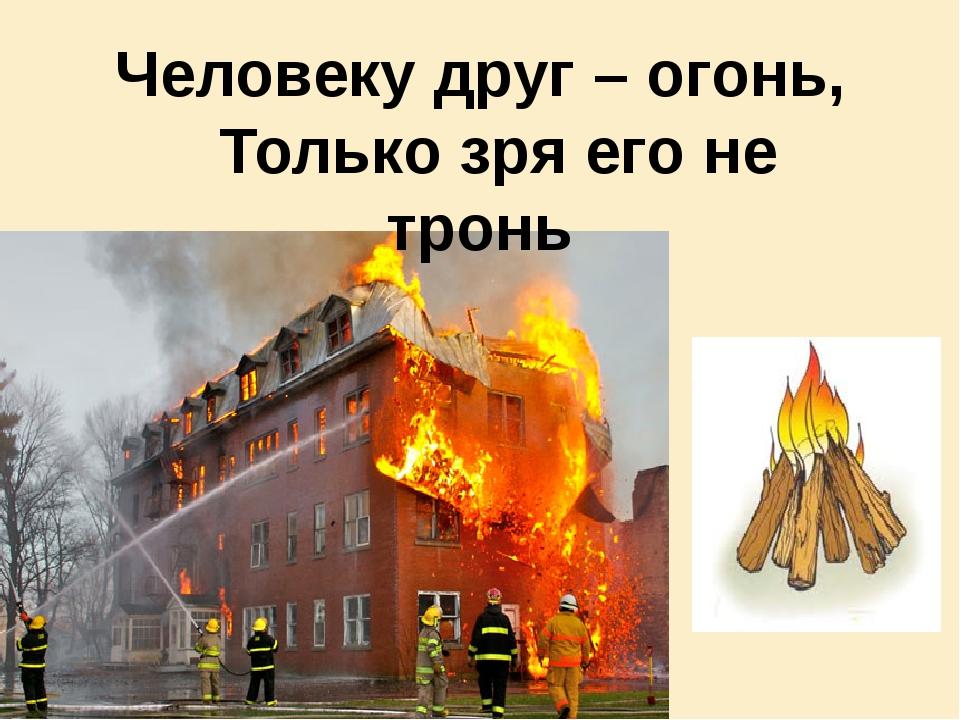 Человеку друг – огонь, Только зря его не тронь