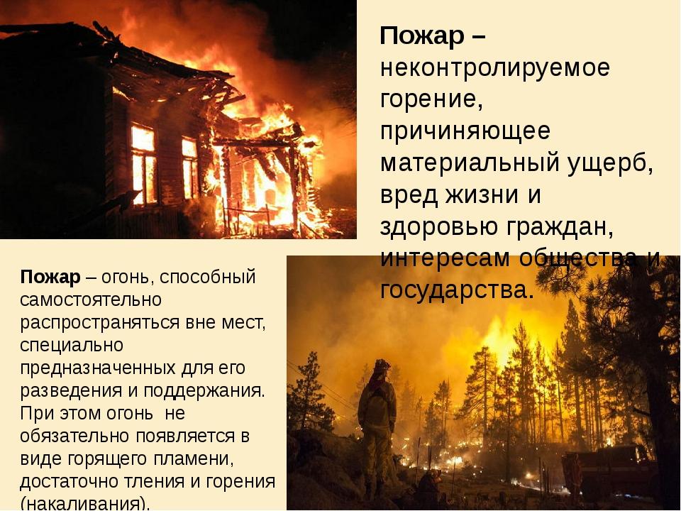 Пожар – неконтролируемое горение, причиняющее материальный ущерб, вред жизни...