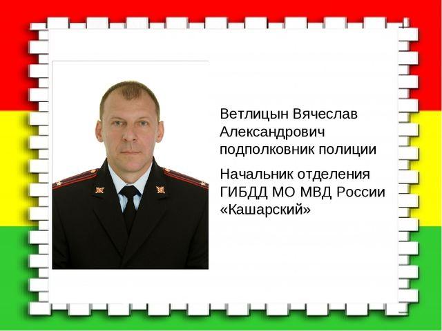 Ветлицын Вячеслав Александрович подполковник полиции Начальник отделения ГИБД...