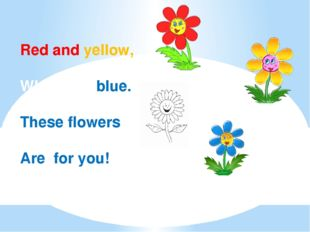 Red and yellow, White and blue. These flowers Are for you!