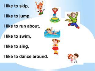 I like to skip, I like to jump, I like to run about, I like to swim, I like t