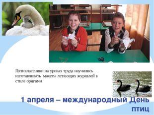 1 апреля – международный День птиц Пятиклассники на уроках труда научились из
