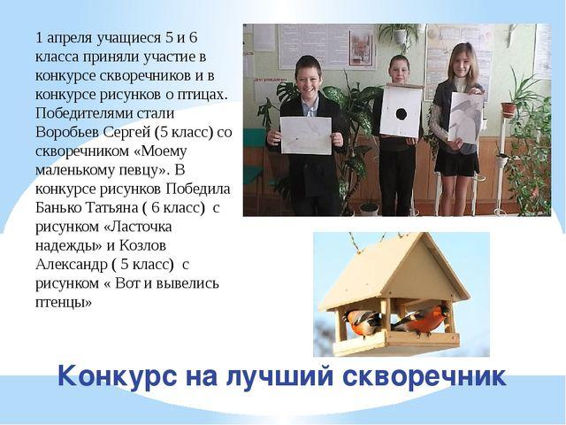 Конкурс на лучший скворечник 1 апреля учащиеся 5 и 6 класса приняли участие в...