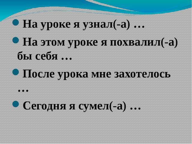 На уроке я узнал(-а) … На этом уроке я похвалил(-а) бы себя … После урока мн...