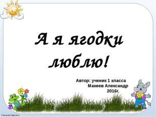 А я ягодки люблю! Автор: ученик 1 класса Макеев Александр 2016г. FokinaLida.7