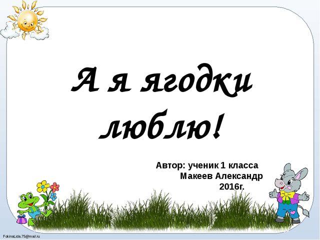 А я ягодки люблю! Автор: ученик 1 класса Макеев Александр 2016г. FokinaLida.7...