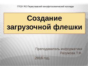 Создание загрузочной флешки Преподаватель информатики Разумова Т.Ф. 2016 год.