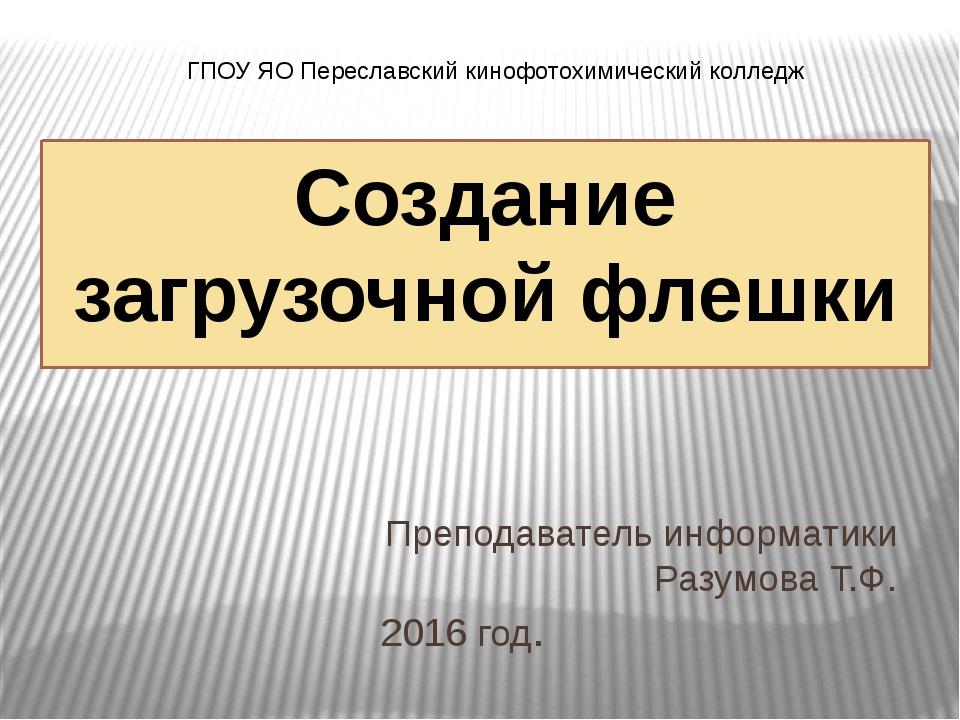 Создание загрузочной флешки Преподаватель информатики Разумова Т.Ф. 2016 год....