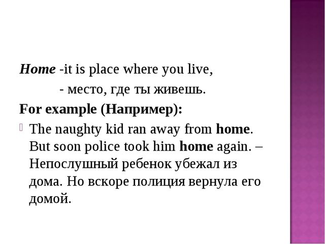 Home -it is place where you live, - место, где ты живешь. For example (Наприм...