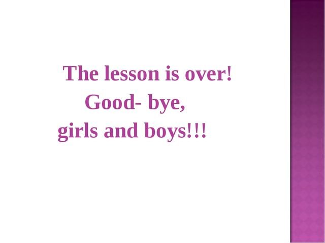 The lesson is over! Good- bye, girls and boys!!!