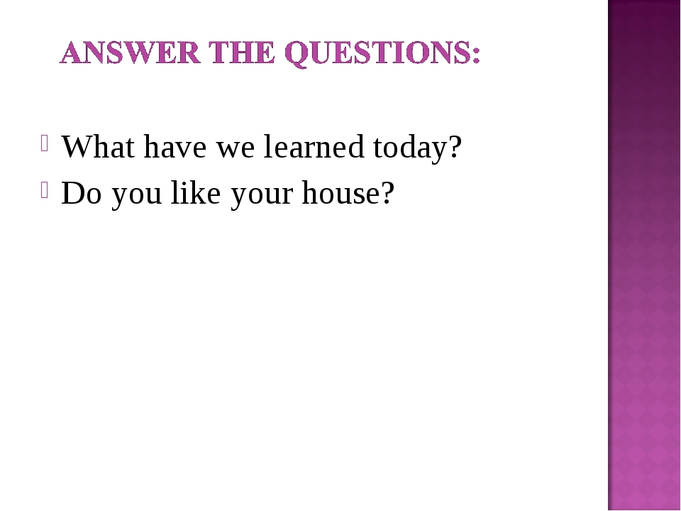 What have we learned today? Do you like your house?