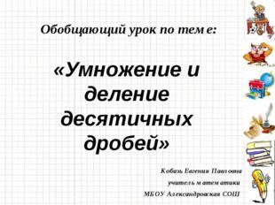 Обобщающий урок по теме: «Умножение и деление десятичных дробей» Кобизь Евген