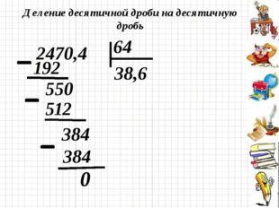 Деление десятичной дроби на десятичную дробь 0 2470,4 64 192 38,6 512 550 384