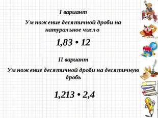 I вариант Умножение десятичной дроби на натуральное число 1,83 • 12 II вариан