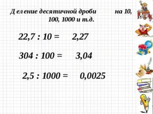 Деление десятичной дроби на 10, 100, 1000 и т.д. 22,7 : 10 = 2,27 304 : 100 =