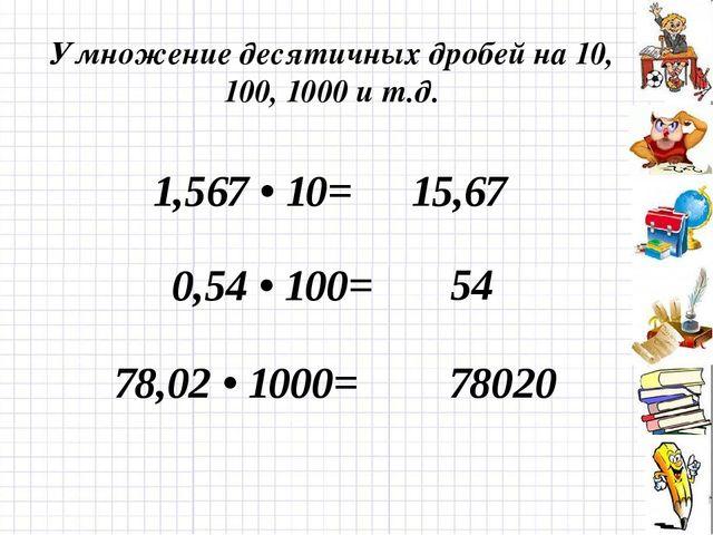 Умножение десятичных дробей на 10, 100, 1000 и т.д. 1,567 • 10= 0,54 • 100= 7...