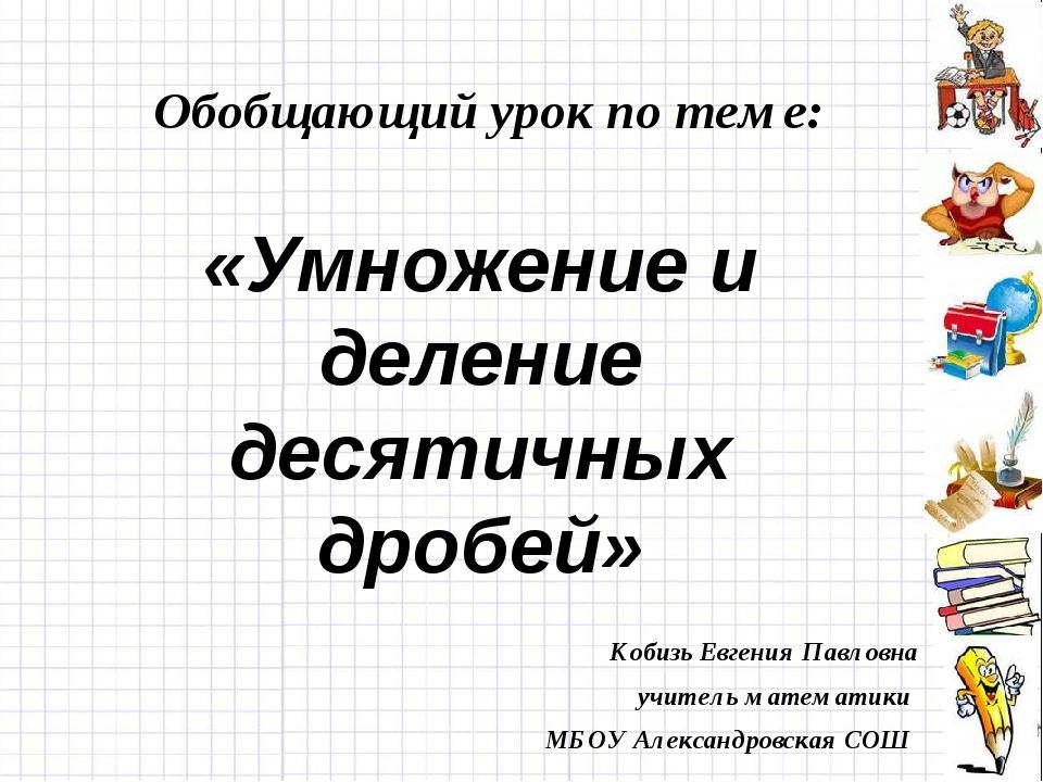 Обобщающий урок по теме: «Умножение и деление десятичных дробей» Кобизь Евген...