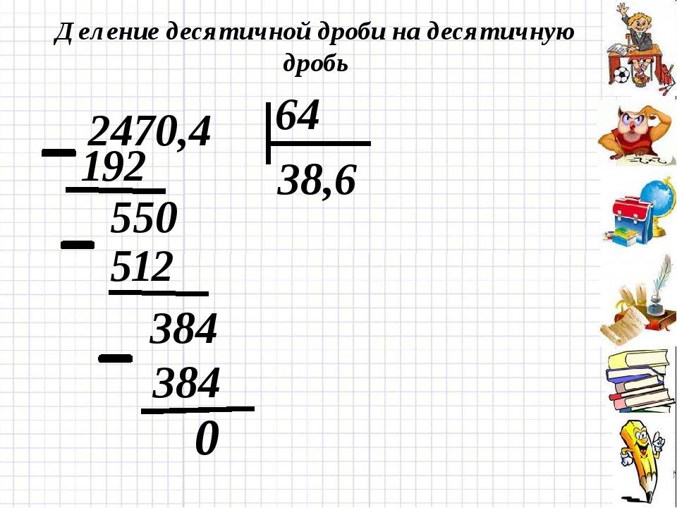 Деление десятичной дроби на десятичную дробь 0 2470,4 64 192 38,6 512 550 384...