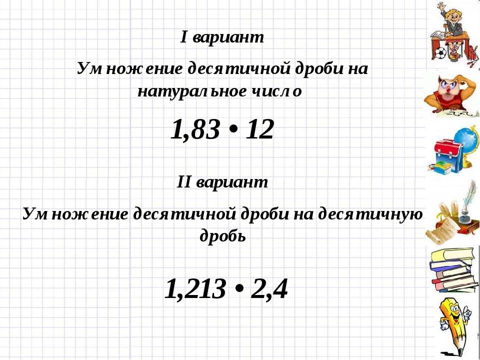I вариант Умножение десятичной дроби на натуральное число 1,83 • 12 II вариан...