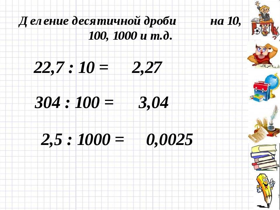 Деление десятичной дроби на 10, 100, 1000 и т.д. 22,7 : 10 = 2,27 304 : 100 =...