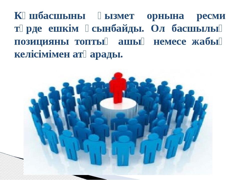 Көшбасшыны қызмет орнына ресми түрде ешкім ұсынбайды. Ол басшылық позицияны т...