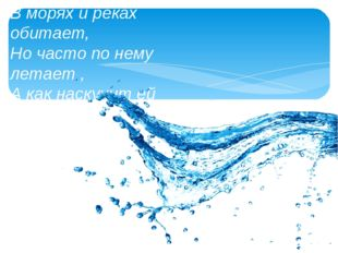 В морях и реках обитает, Но часто по нему летает , А как наскучит ей летать ,