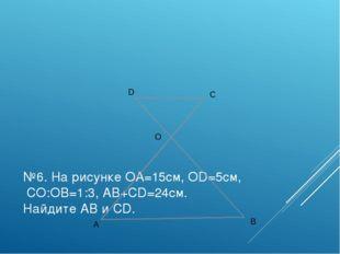 №6. На рисунке ОА=15см, ОD=5см, СО:ОВ=1:3, АВ+СD=24см. Найдите АВ и СD. D C O