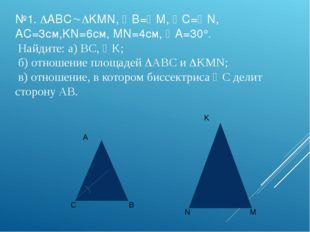 №1. ABCKMN, B=M, C=N, AC=3см,KN=6см, MN=4см, A=30°. Найдите: a) BC, 