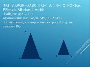 №2. В PQRABC, Q=B, R=C, PQ=3см, PR=4см, AB=6см, A=40°. Найдите: а)AC